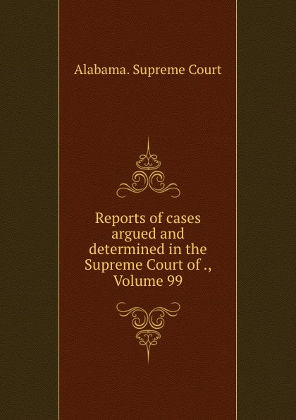 Supreme Court Reports of cases argued and determined in the Supreme Court of ., Volume 99