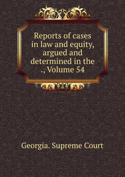 Georgia. Supreme Court Reports of cases in law and equity, argued and determined in the ., Volume 54