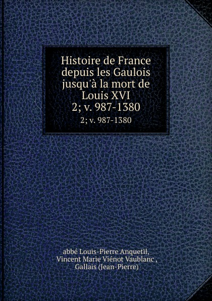 Louis-Pierre Anquetil Histoire de France depuis les Gaulois jusqu.a la mort de Louis XVI. 2; v. 987-1380