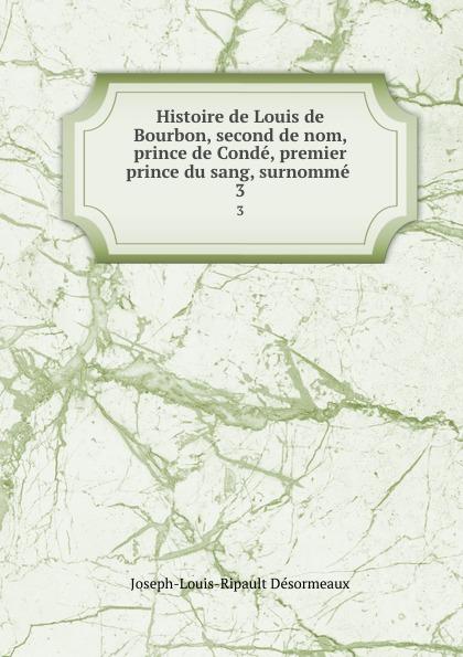 Joseph-Louis-Ripault Désormeaux Histoire de Louis de Bourbon, second de nom, prince de Conde, premier prince du sang, surnomme . 3
