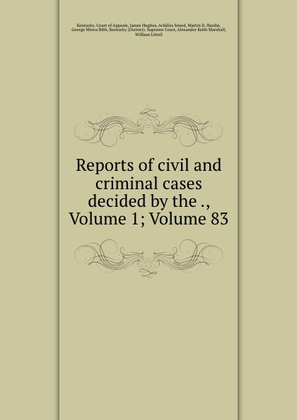 Kentucky. Court of Appeals Reports of civil and criminal cases decided by the ., Volume 1;.Volume 83