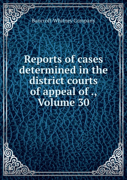 Bancroft-Whitney Reports of cases determined in the district courts of appeal of ., Volume 30