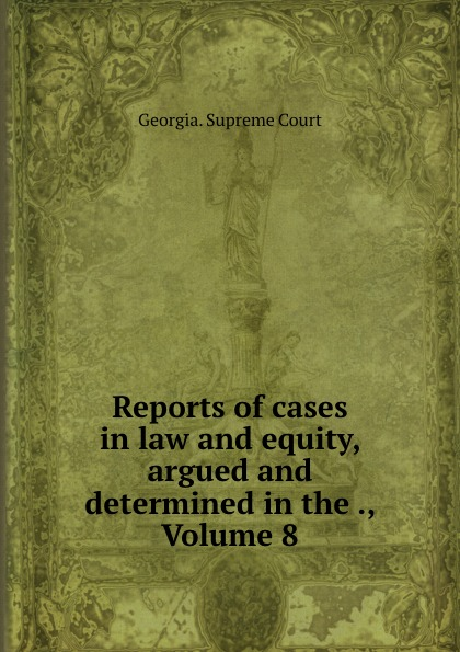 Georgia. Supreme Court Reports of cases in law and equity, argued and determined in the ., Volume 8
