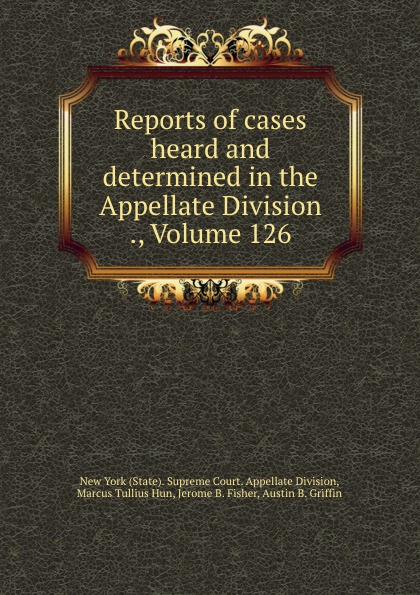 State. Supreme Court. Appellate Division Reports of cases heard and determined in the Appellate Division ., Volume 126