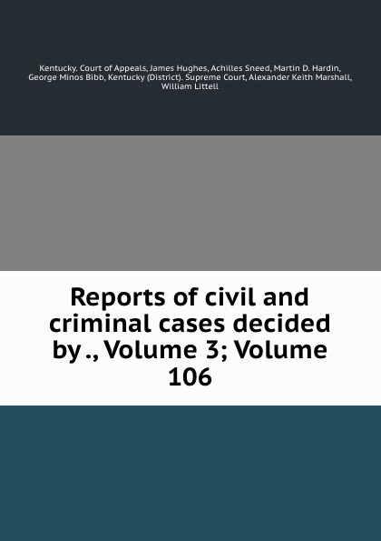 Kentucky. Court of Appeals Reports of civil and criminal cases decided by ., Volume 3;.Volume 106