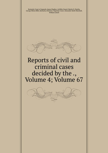 Kentucky Court of Appeals Reports of civil and criminal cases decided by the ., Volume 4;.Volume 67