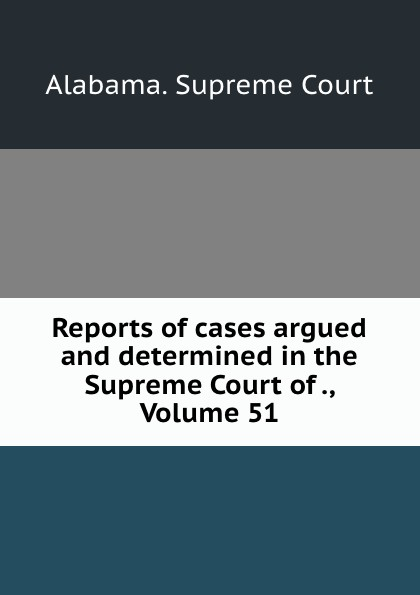 Supreme Court Reports of cases argued and determined in the Supreme Court of ., Volume 51
