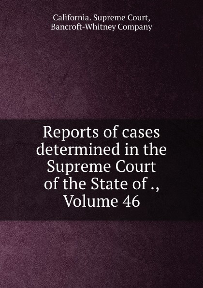 California. Supreme Court Reports of cases determined in the Supreme Court of the State of ., Volume 46