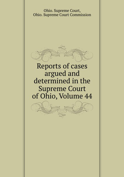 Ohio. Supreme Court Reports of cases argued and determined in the Supreme Court of Ohio, Volume 44