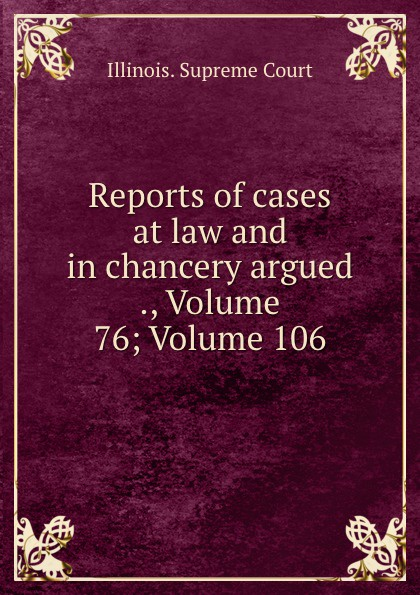 Illinois. Supreme Court Reports of cases at law and in chancery argued ., Volume 76;.Volume 106