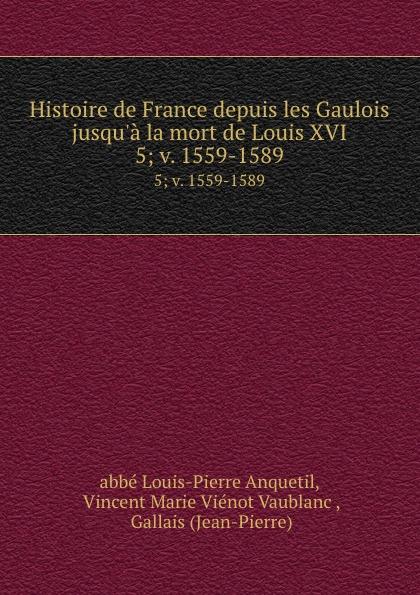 Louis-Pierre Anquetil Histoire de France depuis les Gaulois jusqu.a la mort de Louis XVI. 5; v. 1559-1589