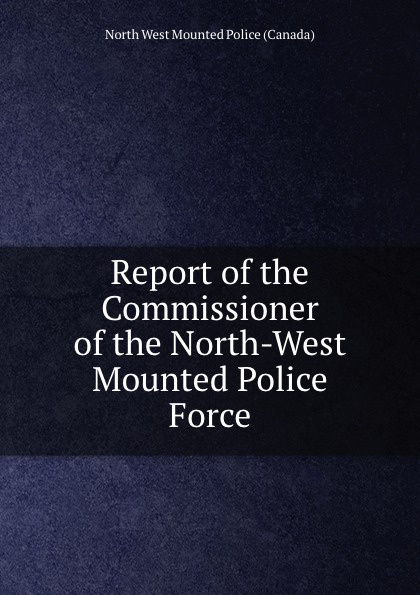 North West Mounted Police Canada Report of the Commissioner of the North-West Mounted Police Force detlef jens north west spain cruising companion