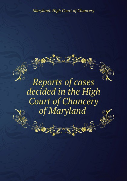 Maryland. High Court of Chancery Reports of cases decided in the High Court of Chancery of Maryland .