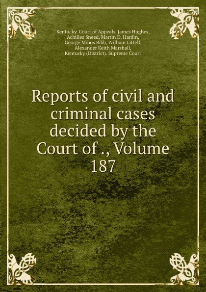Kentucky. Court of Appeals Reports of civil and criminal cases decided by the Court of ., Volume 187