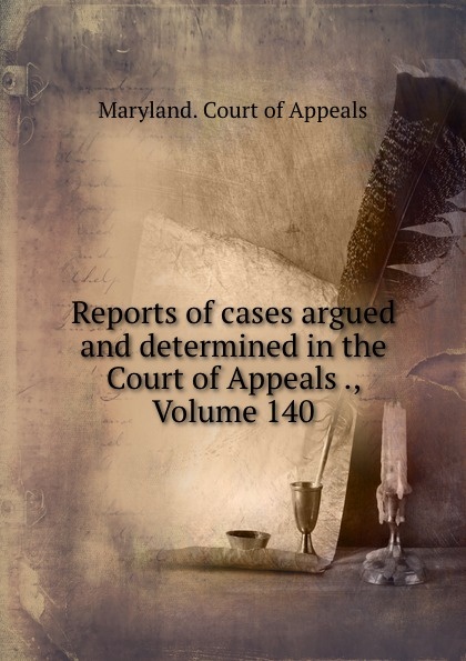 Maryland. Court of Appeals Reports of cases argued and determined in the Court of Appeals ., Volume 140