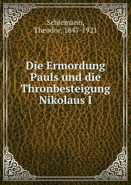 Theodor Schiemann Die Ermordung Pauls und die Thronbesteigung Nikolaus I
