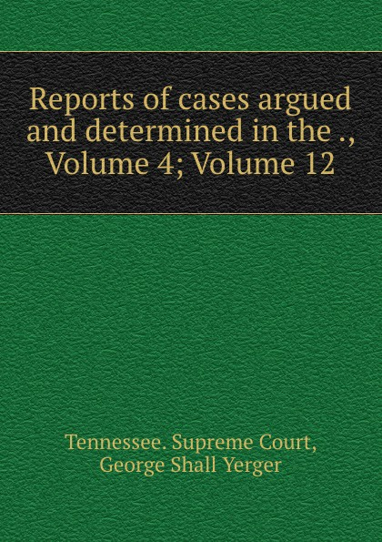 Tennessee. Supreme Court Reports of cases argued and determined in the ., Volume 4;.Volume 12
