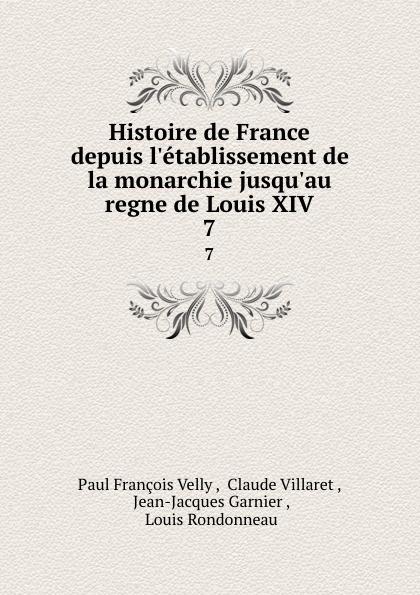 Paul François Velly Histoire de France depuis l.etablissement de la monarchie jusqu.au regne de Louis XIV. 7