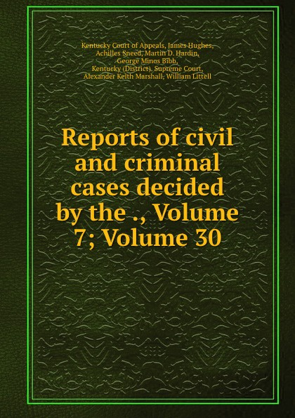 Kentucky Court of Appeals Reports of civil and criminal cases decided by the ., Volume 7;.Volume 30