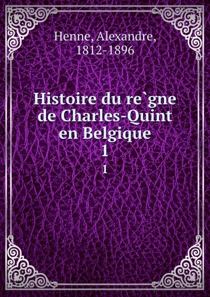 Alexandre Henne Histoire du regne de Charles-Quint en Belgique. 1
