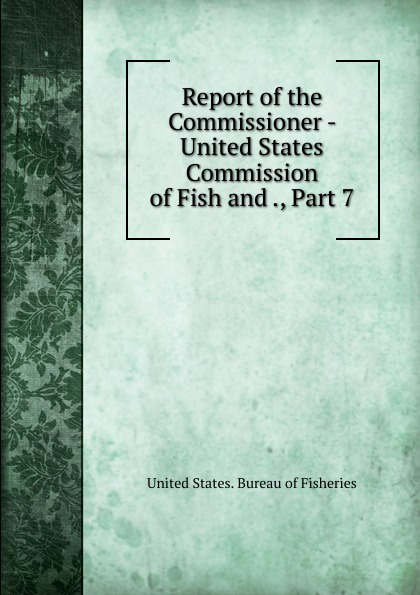 Report of the Commissioner - United States Commission of Fish and ., Part 7