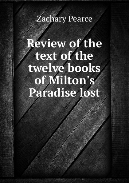 Zachary Pearce Review of the text of the twelve books of Milton.s Paradise lost