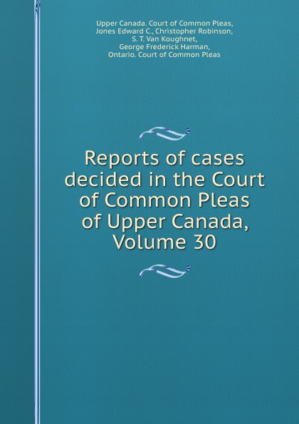 Reports of cases decided in the Court of Common Pleas of Upper Canada, Volume 30