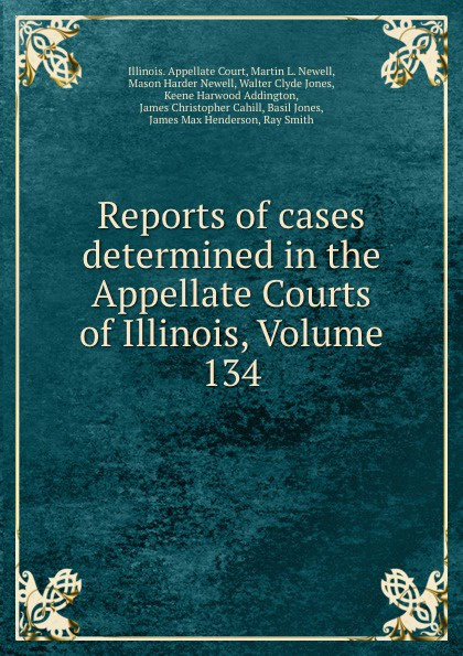 Illinois. Appellate Court Reports of cases determined in the Appellate Courts of Illinois, Volume 134
