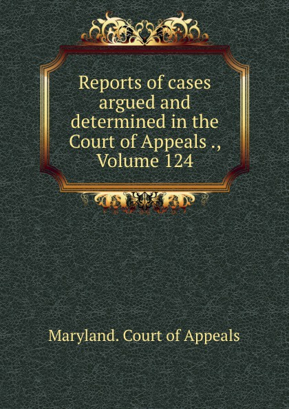 Maryland. Court of Appeals Reports of cases argued and determined in the Court of Appeals ., Volume 124