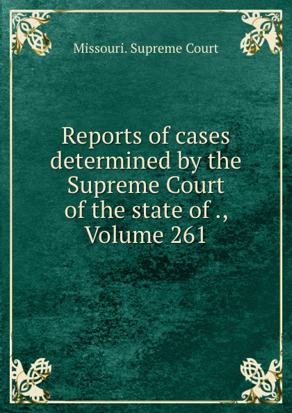 Missouri. Supreme Court Reports of cases determined by the Supreme Court of the state of ., Volume 261