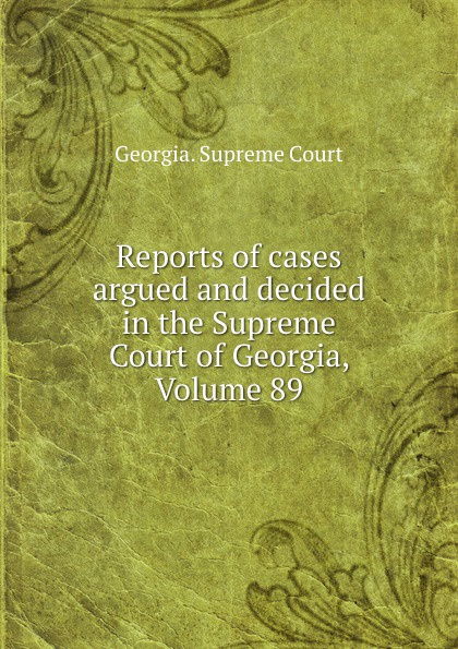 Georgia. Supreme Court Reports of cases argued and decided in the Supreme Court of Georgia, Volume 89