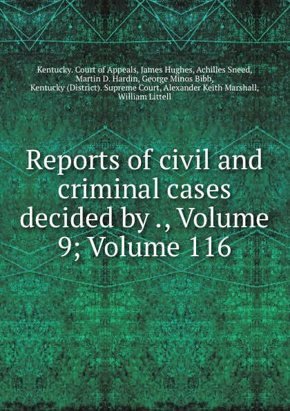 Kentucky. Court of Appeals Reports of civil and criminal cases decided by ., Volume 9;.Volume 116