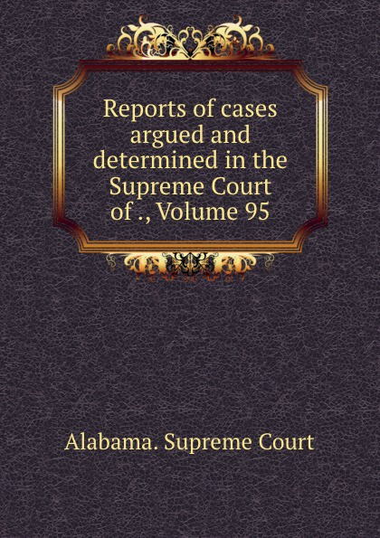 Supreme Court Reports of cases argued and determined in the Supreme Court of ., Volume 95