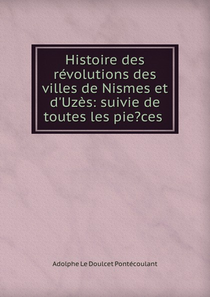 Adolphe le Doulcet Pontécoulant Histoire des revolutions des villes de Nismes et d.Uzes: suivie de toutes les pie.ces . gaude сумка