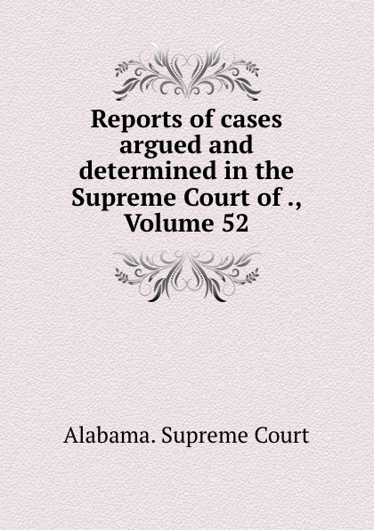 Supreme Court Reports of cases argued and determined in the Supreme Court of ., Volume 52