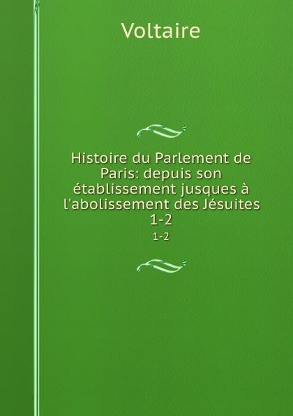 Voltaire Histoire du Parlement de Paris: depuis son etablissement jusques a l.abolissement des Jesuites. 1-2