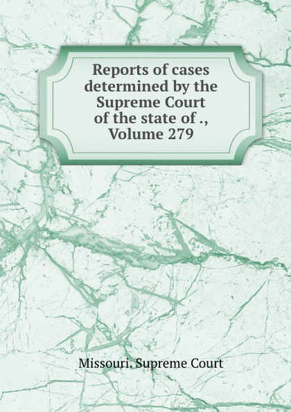 Missouri. Supreme Court Reports of cases determined by the Supreme Court of the state of ., Volume 279
