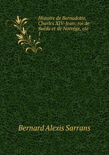 Bernard Alexis Sarrans Histoire de Bernadotte, Charles XIV-Jean: roi de Suede et de Norvege, etc. 1