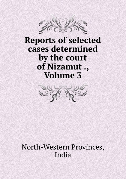 North-Western Provinces Reports of selected cases determined by the court of Nizamut ., Volume 3