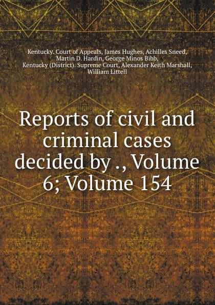 Kentucky. Court of Appeals Reports of civil and criminal cases decided by ., Volume 6;.Volume 154