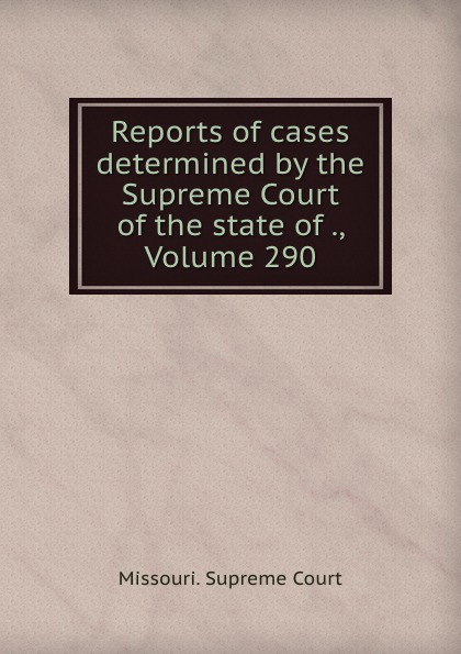 Missouri. Supreme Court Reports of cases determined by the Supreme Court of the state of ., Volume 290