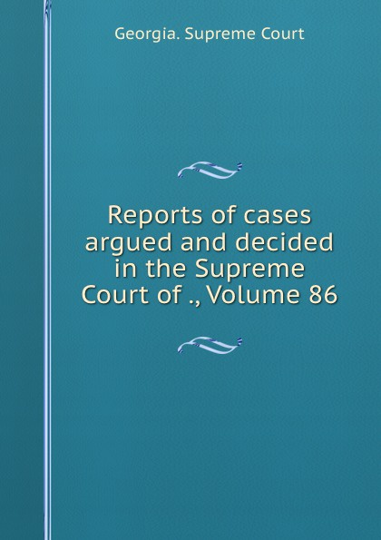 Georgia. Supreme Court Reports of cases argued and decided in the Supreme Court of ., Volume 86