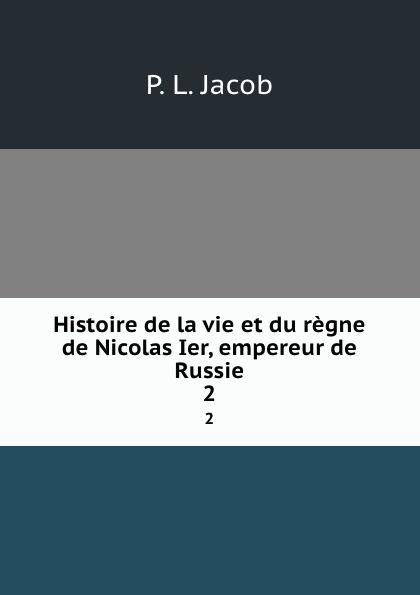 P.L. Jacob Histoire de la vie et du regne de Nicolas Ier, empereur de Russie. 2