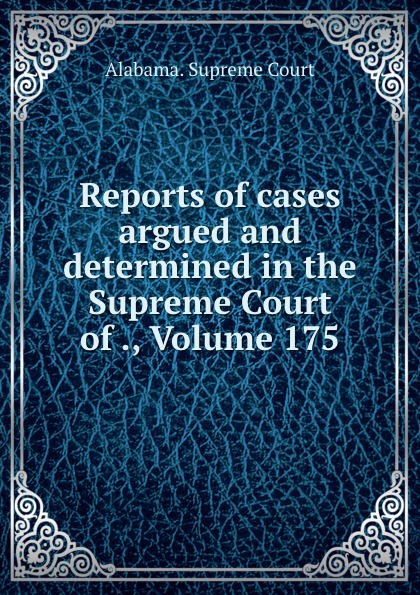Supreme Court Reports of cases argued and determined in the Supreme Court of ., Volume 175