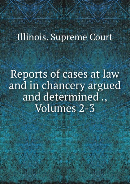 Illinois. Supreme Court Reports of cases at law and in chancery argued and determined ., Volumes 2-3