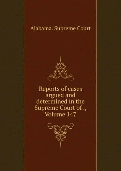 Supreme Court Reports of cases argued and determined in the Supreme Court of ., Volume 147
