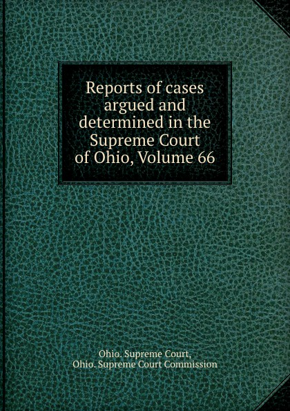 Ohio. Supreme Court Reports of cases argued and determined in the Supreme Court of Ohio, Volume 66