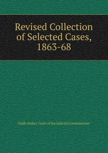 Oudh India Court of the Judicial Commissioner Revised Collection of Selected Cases, 1863-68