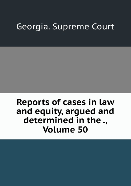 Georgia. Supreme Court Reports of cases in law and equity, argued and determined in the ., Volume 50