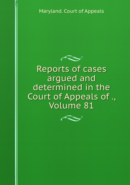 Maryland. Court of Appeals Reports of cases argued and determined in the Court of Appeals of ., Volume 81
